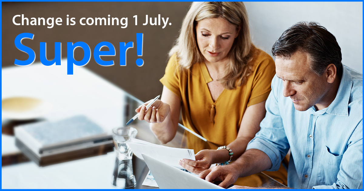 Change is coming 1 July – SUPER!
